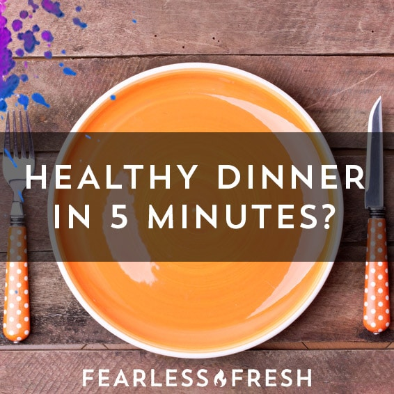 Dinner in 5 Minutes? Seriously? » Fearless Fresh