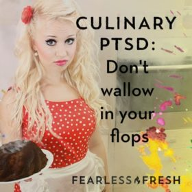 Culinary PTSD: Don't wallow in your flops on https://www.fearlessfresh.com